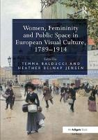 Women, Femininity and Public Space in European Visual Culture, 1789-1914 by Temma Balducci