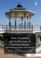 Iron, Ornament and Architecture in Victorian Britain Myth and Modernity, Excess and Enchantment by Paul Dobraszczyk