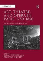 Art, Theatre, and Opera in Paris, 1750-1850 Exchanges and Tensions by Professor Sarah Hibberd