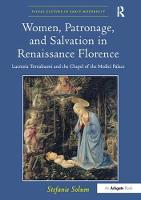 Women, Patronage, and Salvation in Renaissance Florence Lucrezia Tornabuoni and the Chapel of the Medici Palace by Stefanie Solum