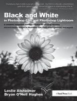 Black and White in Photoshop CS4 and Photoshop Lightroom A complete integrated workflow solution for creating stunning monochromatic images in Photoshop CS4, Photoshop Lightroom, and beyond by Leslie Alsheimer