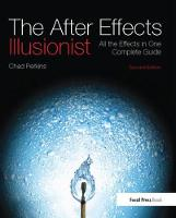 The After Effects Illusionist All the Effects in One Complete Guide by Chad Perkins