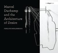 Marcel Duchamp and the Architecture of Desire by Penelope Haralambidou