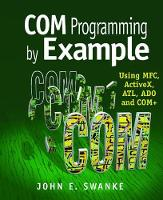 COM Programming by Example Using MFC, ActiveX, ATL, ADO, and COM+ by John E. Swanke