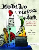 Mobile Digital Art Using the iPad and iPhone as Creative Tools by David Scott Leibowitz