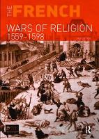The French Wars of Religion 1559-1598 by R. J. Knecht