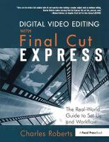 Digital Video Editing with Final Cut Express The Real-World Guide to Set Up and Workflow by Charles Roberts