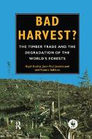 Bad Harvest The Timber Trade and the Degradation of Global Forests by Nigel Dudley