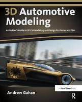 3D Automotive Modeling An Insider's Guide to 3D Car Modeling and Design for Games and Film by Andrew Gahan