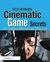 Cinematic Game Secrets for Creative Directors and Producers Inspired Techniques From Industry Legends by Rich Newman