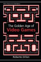 The Golden Age of Video Games The Birth of a Multibillion Dollar Industry by Roberto Dillon