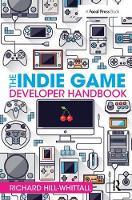 The Indie Game Developer Handbook by Richard Hill-Whittall