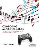 Composing Music for Games The Art, Technology and Business of Video Game Scoring by Chance Thomas