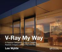 V-Ray My Way A Practical Designer's Guide to Creating Realistic Imagery Using V-Ray & 3ds Max by Lee Wylde