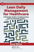 Lean Daily Management for Healthcare A Strategic Guide to Implementing Lean for Hospital Leaders by Brad White