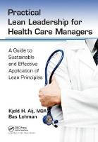 Practical Lean Leadership for Health Care Managers A Guide to Sustainable and Effective Application of Lean Principles by PhD Aij