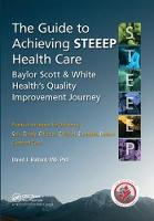 The Guide to Achieving STEEEP (TM) Health Care Baylor Scott & White Health's Quality Improvement Journey by David J., MD, PhD, MSPH, FACP Ballard