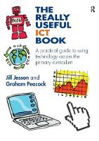 The Really Useful ICT Book A practical guide to using technology across the primary curriculum by Jill Jesson