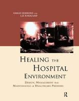 Healing the Hospital Environment Design, Management and Maintenance of Healthcare Premises by Liz Haggard