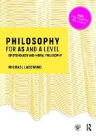 Philosophy for AS and A Level Epistemology and Moral Philosophy by Michael Lacewing