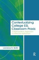 Contextualizing College ESL Classroom Praxis A Participatory Approach to Effective Instruction by Lawrence N. Berlin