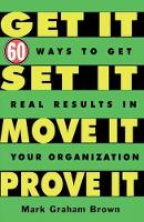 Get It, Set It, Move It, Prove It 60 Ways To Get Real Results In Your Organization by Mark Graham Brown