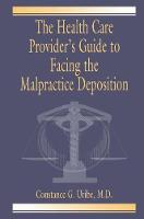 The Health Care Provider's Guide to Facing the Malpractice Deposition by M.D. Uribe