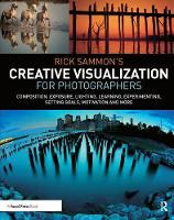 Rick Sammon's Creative Visualization for Photographers Composition, exposure, lighting, learning, experimenting, setting goals, motivation and more by Rick Sammon