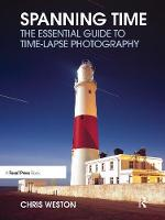 Spanning Time The Essential Guide to Time-lapse Photography by Chris Weston