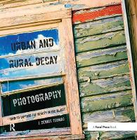 Urban and Rural Decay Photography How to Capture the Beauty in the Blight by J. Dennis Thomas