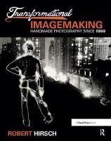 Transformational Imagemaking: Handmade Photography Since 1960 by Robert Hirsch