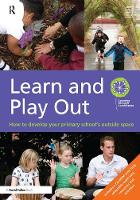 Learn and Play Out How to develop your primary school's outside space by Learning through Landscapes