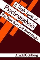 A Fresh Look at Psychoanalysis The View From Self Psychology by Arnold I. Goldberg