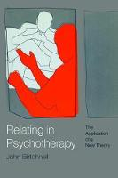 Relating in Psychotherapy The Application of a New Theory by John Birtchnell