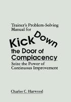 Trainer's Problem-Solving Manual for Kick Down the Door of Complacency Sieze the Power of Continuous Improvement by Charles C. Harwood