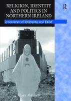 Religion, Identity and Politics in Northern Ireland Boundaries of Belonging and Belief by Claire Mitchell
