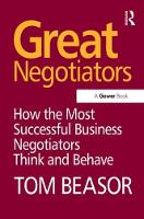 Great Negotiators How the Most Successful Business Negotiators Think and Behave by Tom Beasor