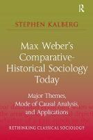Max Weber's Comparative-Historical Sociology Today Major Themes, Mode of Causal Analysis, and Applications by Stephen Kalberg