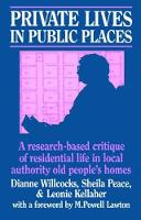 Private Lives in Public Places Research-based Critique of Residential Life in Local Authority Old People's Homes by Dianne Willcocks