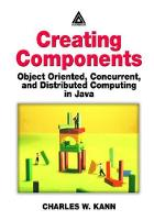 Creating Components Object Oriented, Concurrent, and Distributed Computing in Java by Charles W. Kann