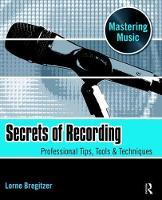 Secrets of Recording Professional Tips, Tools & Techniques by Lorne Bregitzer