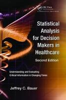 Statistical Analysis for Decision Makers in Healthcare, Second Edition Understanding and Evaluating Critical Information in Changing Times by Jeffrey C. Bauer