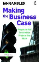 Making the Business Case Proposals that Succeed for Projects that Work by Ian Gambles