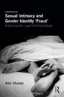 Sexual Intimacy and Gender Identity 'Fraud' Reframing the Legal & Ethical Debate by Alex Sharpe