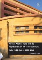 Modern Architecture and its Representation in Colonial Eritrea An In-visible Colony, 1890-1941 by Sean Anderson