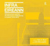 Infrastructure and the Architectures of Modernity in Ireland 1916-2016 by Gary A. Boyd, John McLaughlin