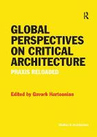 Global Perspectives on Critical Architecture Praxis Reloaded by Gevork Hartoonian