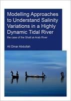 Modelling Approaches to Understand Salinity Variations in a Highly Dynamic Tidal River The Case of the Shatt Al-Arab River by Ali Dinar Abdullah