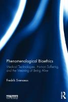 Phenomenological Bioethics Medical Technologies, Human Suffering, and the Meaning of Being Alive by Fredrik (Sodertorn University Sweden) Svenaeus