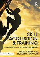 Skill Acquisition and Training Achieving Expertise in Simple and Complex Tasks by Addie (University of Groningen, The Netherlands) Johnson, Robert W. (Purdue University, USA) Proctor